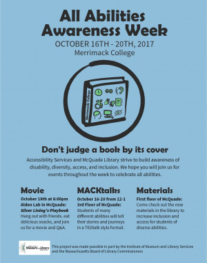 All Abilities Awareness Week Oct 16-20 2017. MACKtalks every day at 12 in the Promise Suite, 3rd floor McQuade. Movie night Wed Oct 18 in the Alden Classroom, 3rd Floor McQuade. Library materials on display, 1st floor McQuade